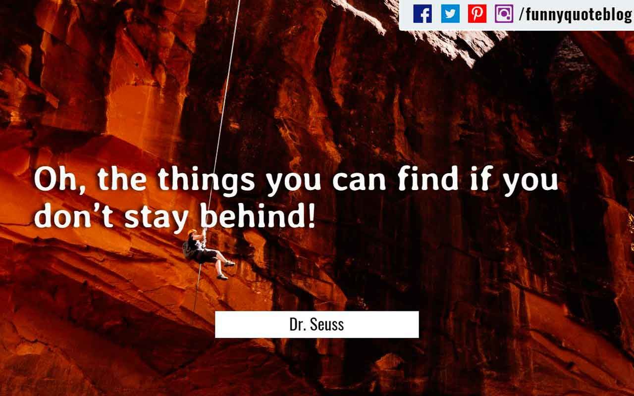 �Oh, the things you can find if you don�t stay behind!� ? Dr. Seuss Quote