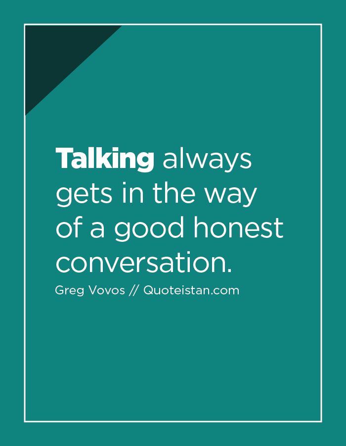 Talking always gets in the way of a good honest conversation.
