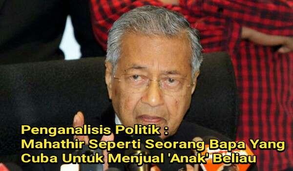 Penganalisis Politik : Mahathir Seperti Seorang Bapa Yang Cuba Untuk Menjual 'Anak' Beliau