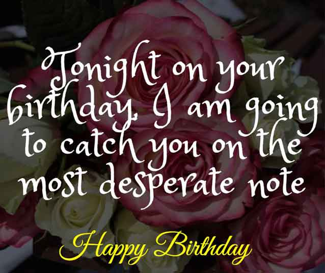 Tonight on your birthday, I am going to catch you on the most desperate note. HBD!
