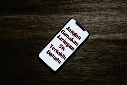 Jangan Gunakan Jaringan 5G Terlebih Dahulu