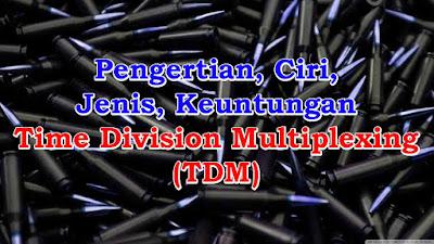 Pengertian, Ciri, Jenis, Keuntungan Time Division Multiplexing (TDM)