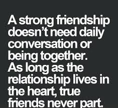 Quotes about friends:A strong friendship doesn't need daily conversation or being together. As long as the relationship lives in the heart, true friends never part.