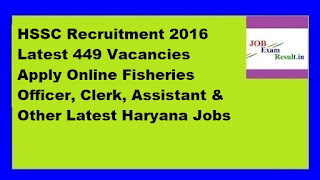 HSSC Recruitment 2016 Latest 449 Vacancies Apply Online Fisheries Officer, Clerk, Assistant & Other Latest Haryana Jobs