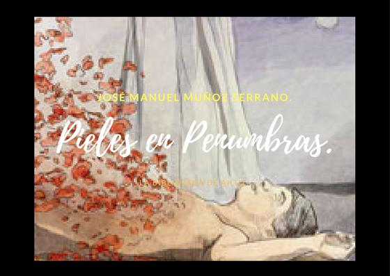 Pieles en Penumbras.-José Manuel Muñoz Serrano.