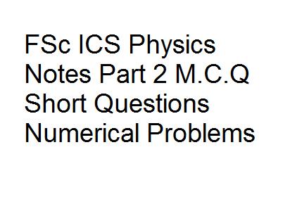 FSc ICS Physics Notes Part 2 M.C.Q Short Questions Numerical Problems
