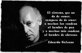 """""""El sistema que no da de comer, tampoco da de amar: a muchos los condena al hambre de pan y a muchos más condena al hambre de abrazos."""" Eduardo Galeano - El sistema/3"""