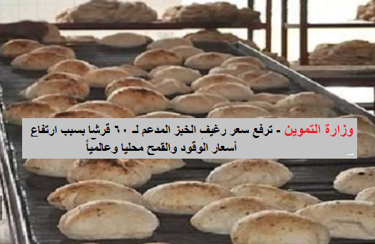 وزارة التموين - ترفع سعر رغيف الخبز المدعم لـ 60 قرشا بسبب ارتفاع أسعار الوقود والقمح محليا وعالمياً والتطبيق غداً