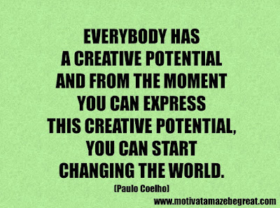 """Life Quotes About Success: """"Everybody has a creative potential and from the moment you can express this creative potential, you can start changing the world."""" – Paulo Coelho"""