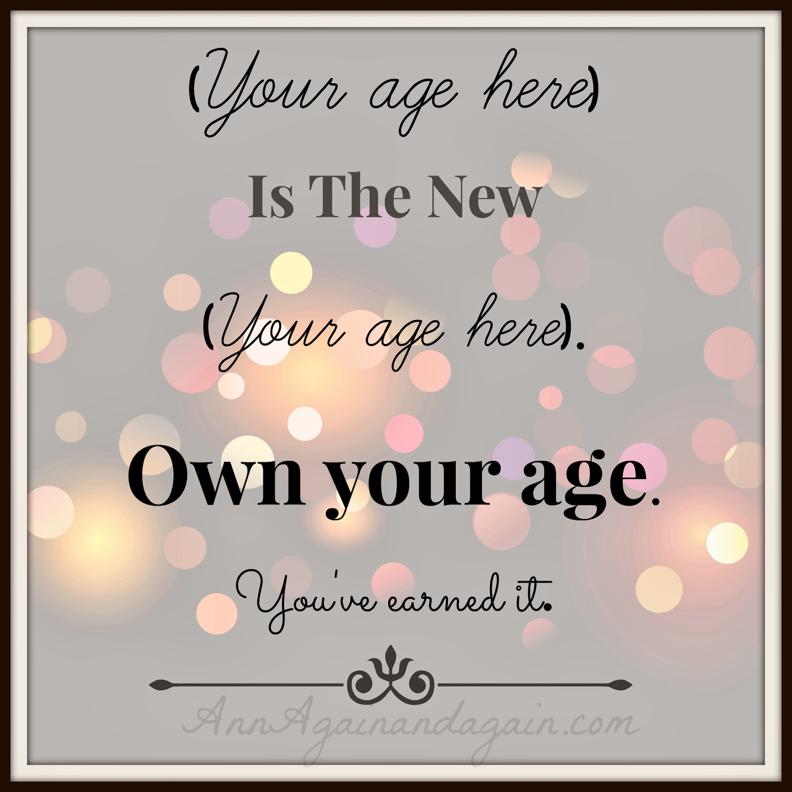 Own Your Age - you've earned it -  Ann Again and again