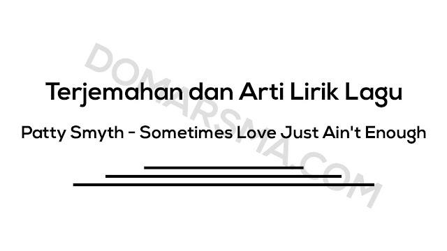 Terjemahan dan Arti Lirik Lagu Patty Smyth - Sometimes Love Just Ain't Enough