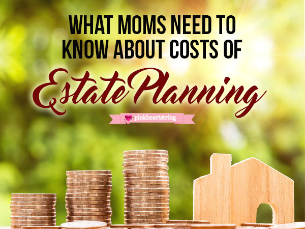 What Moms Need to Know about Costs of Estate Planning
