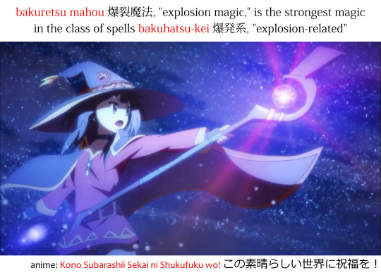 "bakuretsu mahou 爆裂魔法, ""explosion magic,"" is the strongest magic in the class of spells bakuhatsu-kei 爆発系, ""explosion-related"" according to Megumin from the anime konosuba このすば"