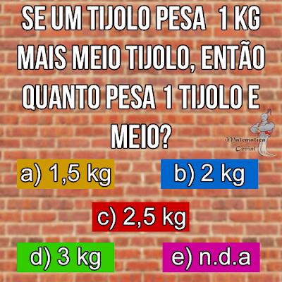 Desafio - Se um tijolo pesa 1 Kg mais meio tijolo...
