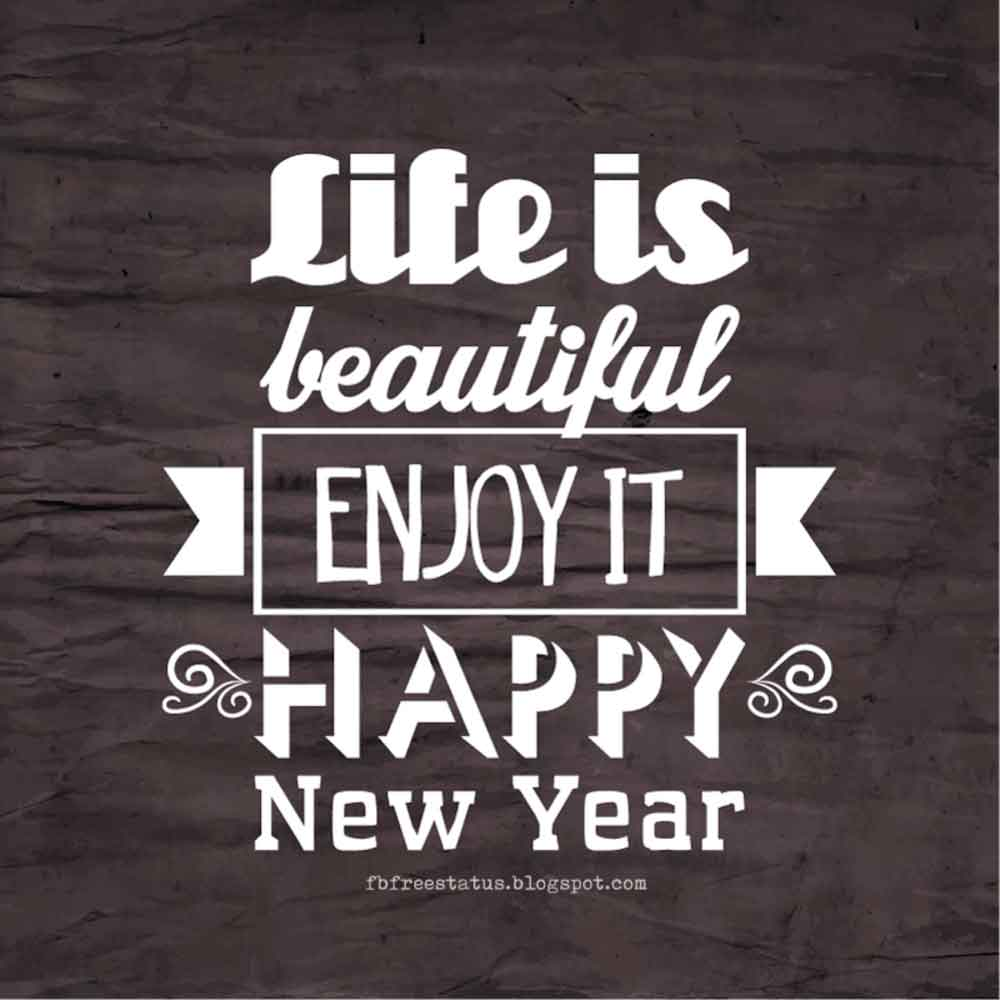Life is beautiful enjoy it, HAPPY NEW YEAR.
