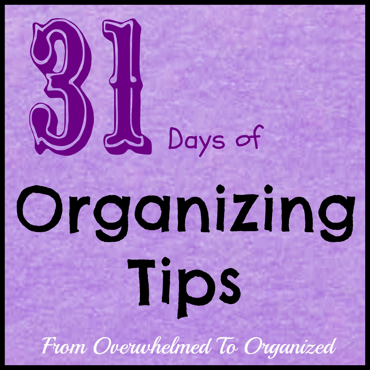 31 Days Of Organizing TipsFrom Overwhelmed To Organized