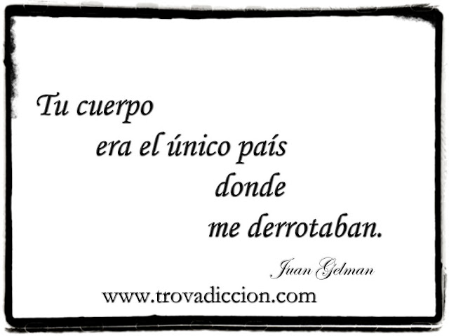 Tu cuerpo era el único país donde me derrotaban-Juan Gelman