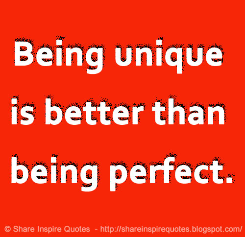 Being Unique Is Better Than Being Perfect Share Inspire Quotes