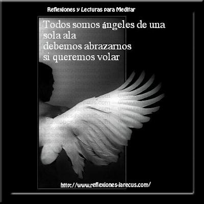 Un día un ángel se arrodilló a los pies de Dios y habló:  -Señor: ¿Por qué cada una de las personas sobre la tierra tienen apenas un ala? Los ángeles tenemos dos.