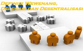 Definisi Wewenang, Delegasi dan Desentralisasi