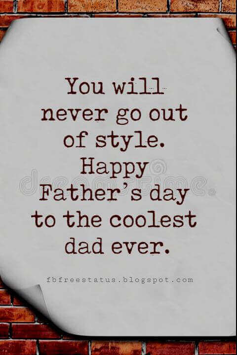 Fathers Day Card Sayings, You will never go out of style. Happy Father's day to the coolest dad ever.