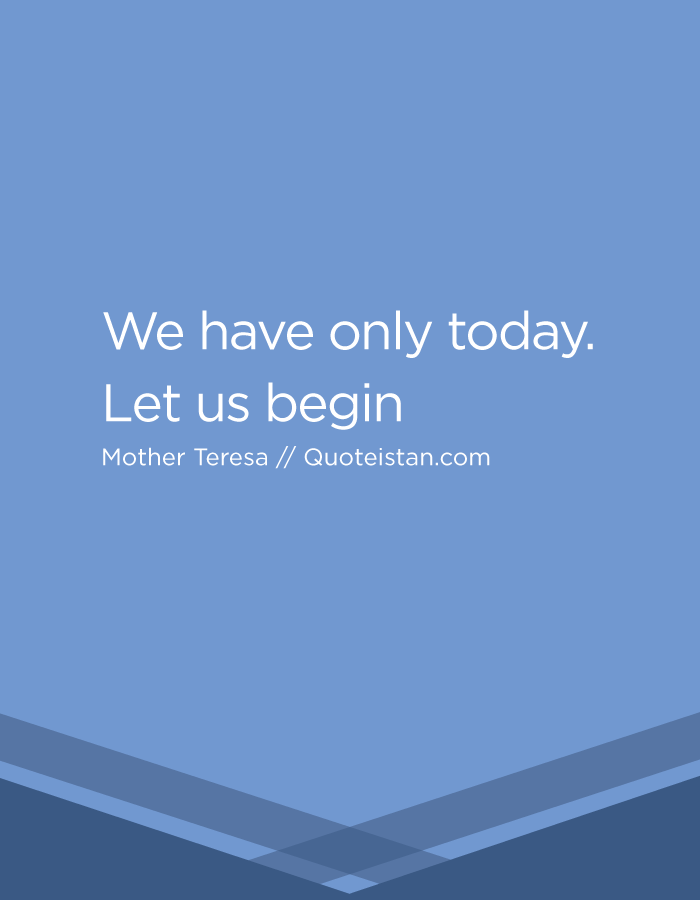 We have only today. Let us begin.