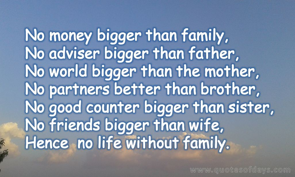 No money bigger than family, No adviser bigger than father, No world bigger than the mother, No partners better than brother, No good counter bigger than sister, No friends bigger than wife, Hence  no life without family.