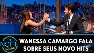 Wanessa Camargo fala sobre seus novos hits | The Noite (25/11/19)