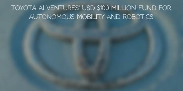 Toyota AI Ventures Introduces USD $100 Million for Autonomous Mobility and Robotics