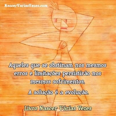 Aqueles que se obstinam nos mesmos erros e limitações persistirão nos mesmos sofrimentos. A solução é a evolução. Livro Nascer Várias Vezes