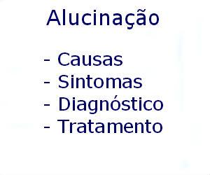 Alucinação causas sintomas diagnóstico tratamento prevenção riscos complicações