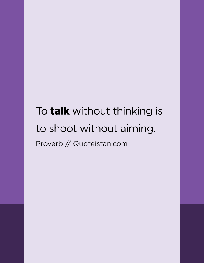 To talk without thinking is to shoot without aiming.