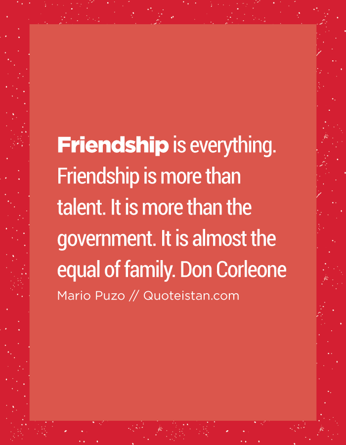 Friendship is everything. Friendship is more than talent. It is more than the government. It is almost the equal of family. Don Corleone