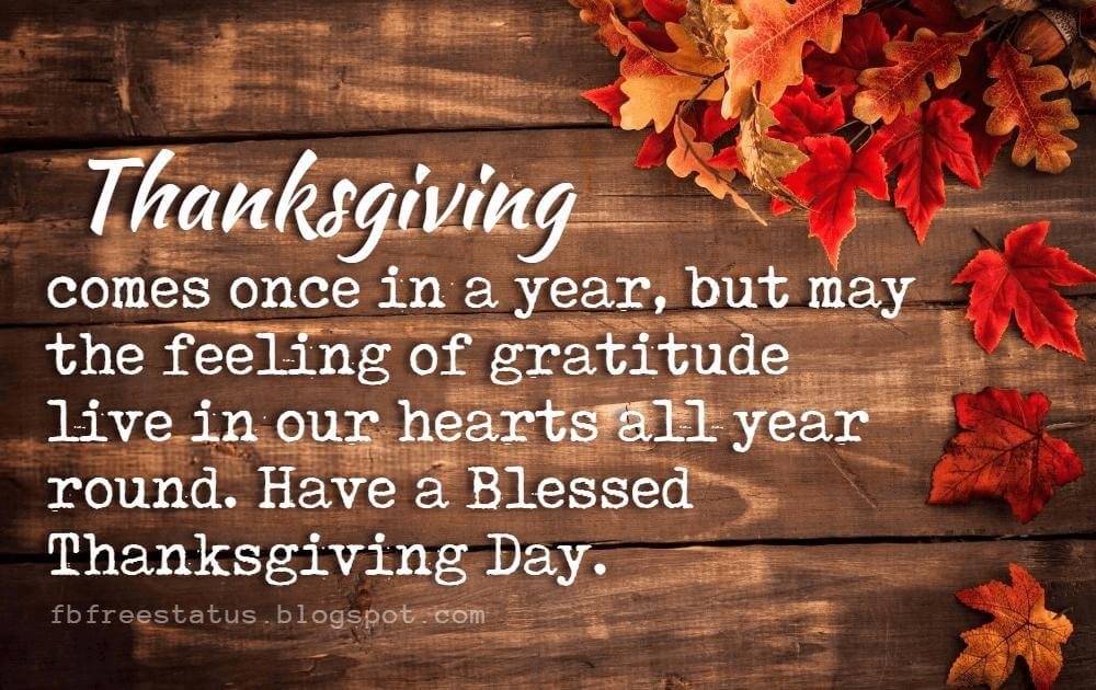 Happy Thanksgiving Wishes, Thanksgiving comes once in a year, but may the feeling of gratitude live in our hearts all year round. Have a Blessed Thanksgiving Day.