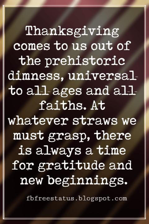 Inspirational Quotes About Thanksgiving And Gratitude, Thanksgiving comes to us out of the prehistoric dimness, universal to all ages and all faiths. At whatever straws we must grasp, there is always a time for gratitude and new beginnings.. Robert Moskin