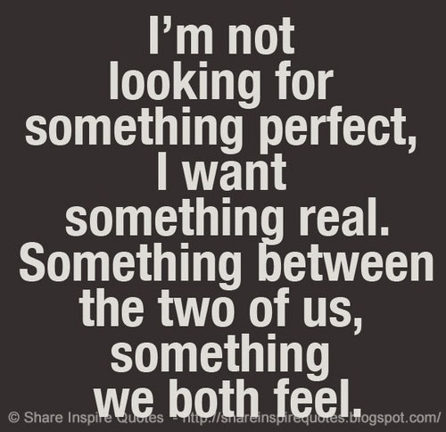 I'm not looking for something perfect, I want something real