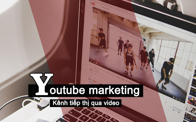Youtube marketing - Kênh tiếp thị qua video