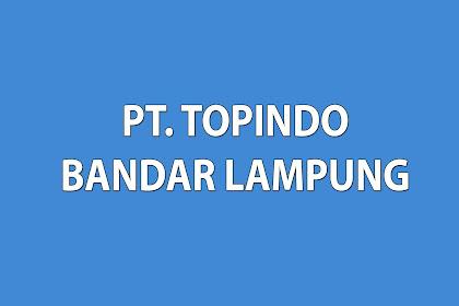 Lowongan Kerja Terbaru Dari PT TOPINDO Bandar Lampung