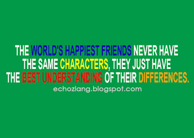 The worlds happiest friends never have the same characters, they just have the best understanding of their differences