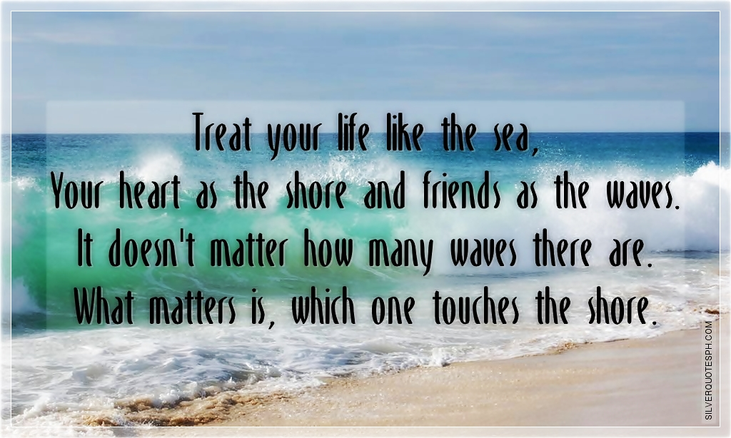 Treat Your Life Like The Sea Silver Quotes