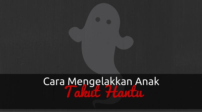 Cara Elakkan Anak Takut Hantu