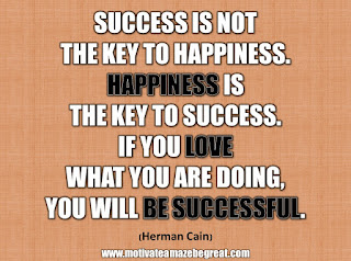 "33 Happiness Quotes To Inspire Your Day: ""Success is not the key to happiness. Happiness is the key to success. If you love what you are doing, you will be successful."" - Herman Cain"