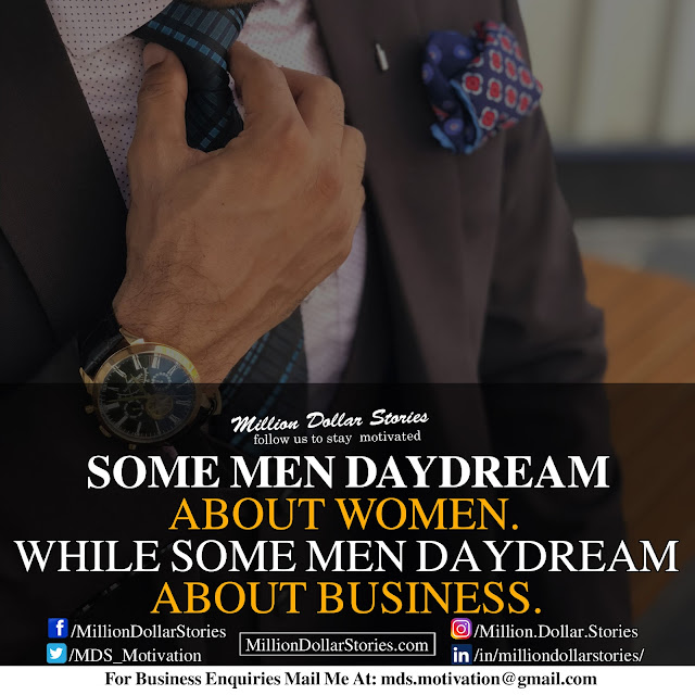 some men daydream about women. while some men daydream about business.