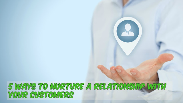 5 Ways To Nurture A Relationship With Your Customers
