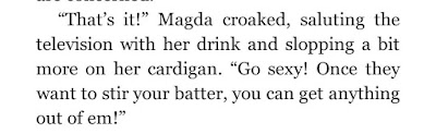"""""""That's it!"""" Magda croaked, saluting the television with her drink and slopping a bit more on her cardigan. """"Go sexy! Once they want to stir your batter, you can get anything out of em!"""""""