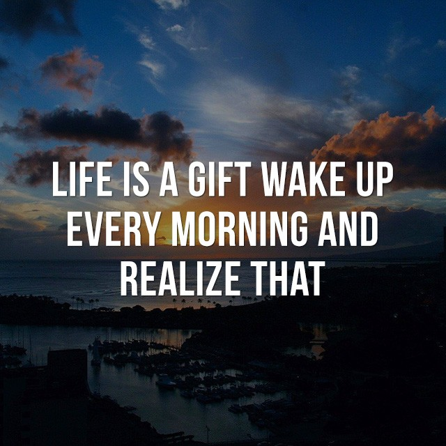 Life is a gift, wake up every morning and realize that. - Motivational Sayings