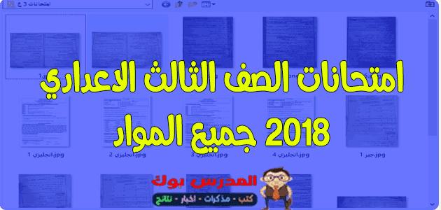 امتحانات الصف الثالث الاعدادي 2018 جميع المواد لغة عربية وانجليزي ورياضيات وعلوم ودراسات ودين جبر