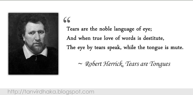 """Tears are the noble language of eye;  And when true love of words is destitute,  The eye by tears speak, while the tongue is mute."" ~ Robert Herrick, Tears are Tongues"