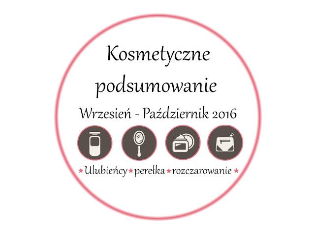KOSMETYCZNE PODSUMOWANIE WRZESIEŃ - PAŹDZIERNIK 2016 | ULUBIEŃCY WRZEŚNIA - PAŹDZIERNIKA | PEREŁKA | ROZCZAROWANIE.