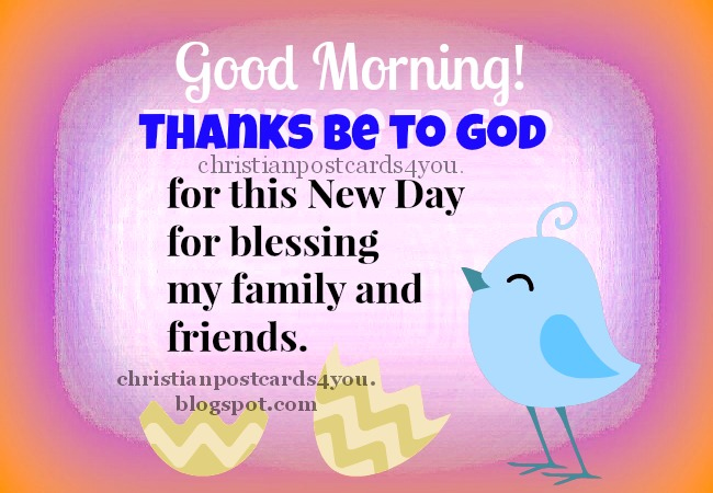 Good Morning.Thanks be to God for New Day. Free christian image for facebook, Have a good morning, christian quotes, New and blessed day to my family. Thank you God for this day. Free cards